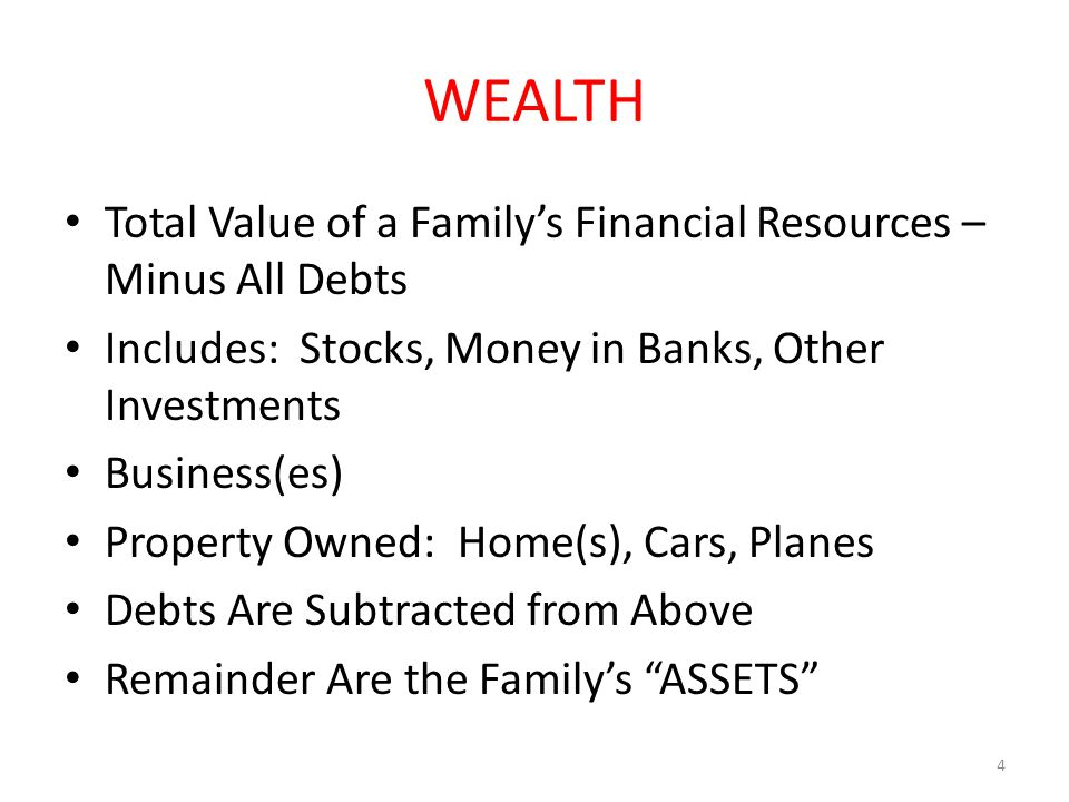 WEALTH Total Value of a Family's Financial Resources – Minus All Debts Includes: Stocks, Money in Banks, Other Investments Business(es) Property Owned: Home(s), Cars, Planes Debts Are Subtracted from Above Remainder Are the Family's ASSETS 4
