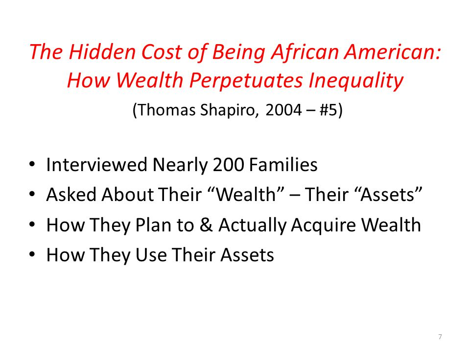 The Hidden Cost of Being African American: How Wealth Perpetuates Inequality (Thomas Shapiro, 2004 – #5) Interviewed Nearly 200 Families Asked About Their Wealth – Their Assets How They Plan to & Actually Acquire Wealth How They Use Their Assets 7