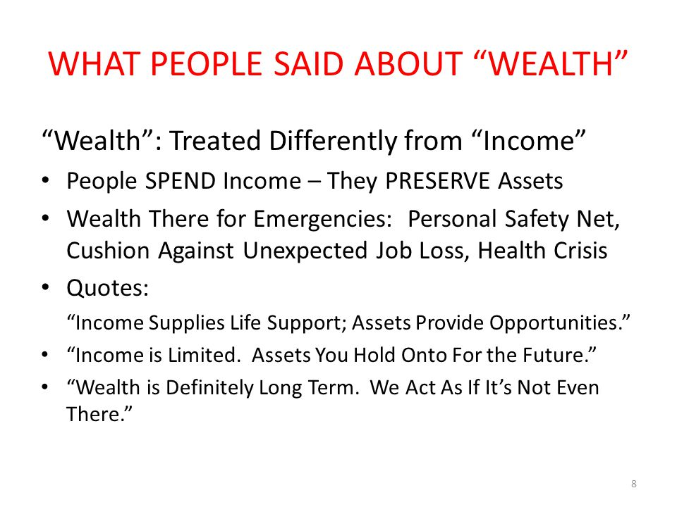 WHAT PEOPLE SAID ABOUT WEALTH Wealth : Treated Differently from Income People SPEND Income – They PRESERVE Assets Wealth There for Emergencies: Personal Safety Net, Cushion Against Unexpected Job Loss, Health Crisis Quotes: Income Supplies Life Support; Assets Provide Opportunities. Income is Limited.