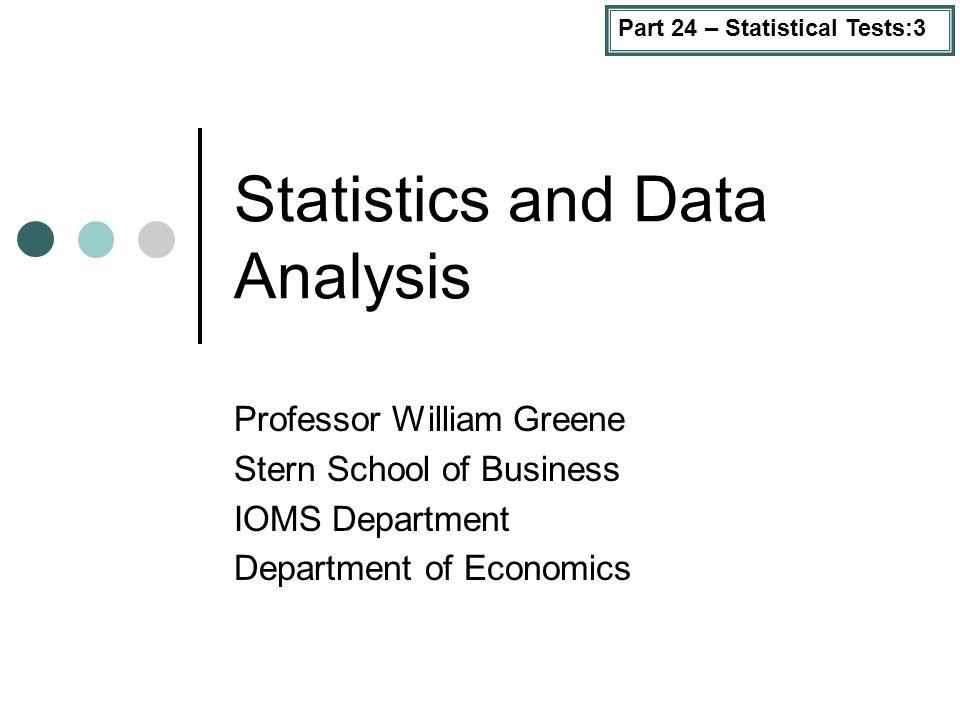 Part 24 – Statistical Tests:3 Statistics and Data Analysis Professor William Greene Stern School of Business IOMS Department Department of Economics