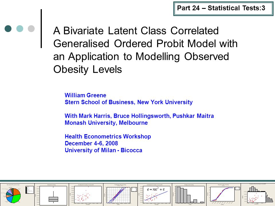 A Bivariate Latent Class Correlated Generalised Ordered Probit Model with an Application to Modelling Observed Obesity Levels William Greene Stern School of Business, New York University With Mark Harris, Bruce Hollingsworth, Pushkar Maitra Monash University, Melbourne Health Econometrics Workshop December 4-6, 2008 University of Milan - Bicocca