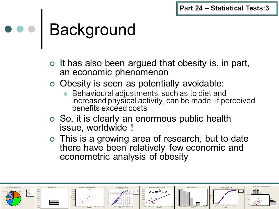 Part 24 – Statistical Tests:3 Background It has also been argued that obesity is, in part, an economic phenomenon Obesity is seen as potentially avoidable: Behavioural adjustments, such as to diet and increased physical activity, can be made: if perceived benefits exceed costs So, it is clearly an enormous public health issue, worldwide .