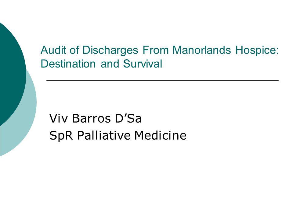 Audit of Discharges From Manorlands Hospice: Destination and Survival Viv Barros D'Sa SpR Palliative Medicine