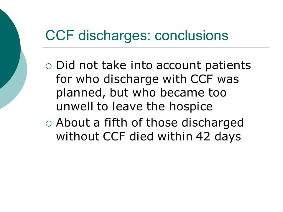 CCF discharges: conclusions  Did not take into account patients for who discharge with CCF was planned, but who became too unwell to leave the hospice  About a fifth of those discharged without CCF died within 42 days