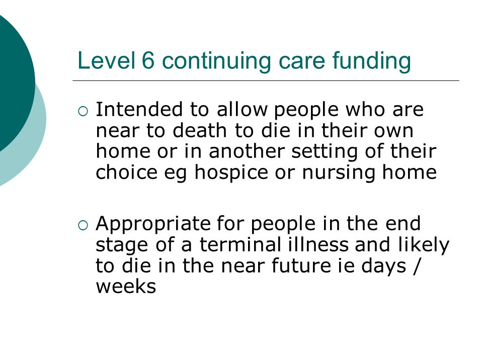 Level 6 continuing care funding  Prognosis should be confirmed by lead clinician (consultant or GP)  Decisions are made by the relevant health and social services staff regarding the most appropriate and feasible package of care on a case- by-case basis, and taking into account the availability of local resources