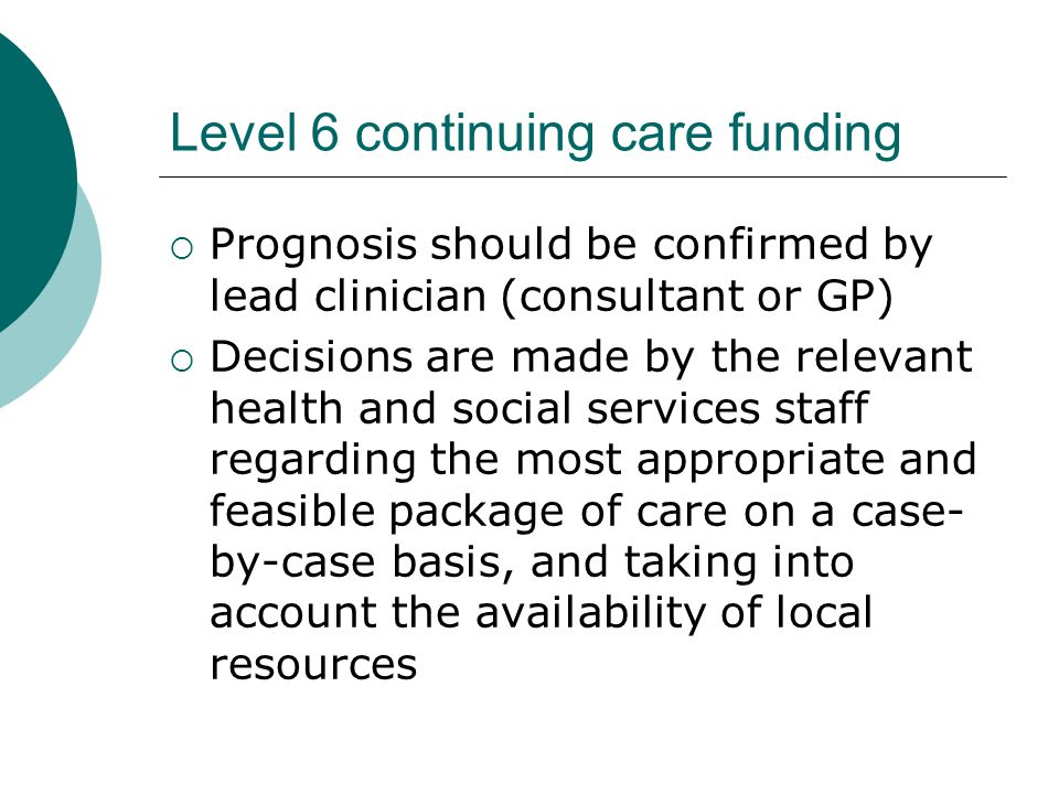 Level 6 continuing care funding  Prognosis should be confirmed by lead clinician (consultant or GP)  Decisions are made by the relevant health and social services staff regarding the most appropriate and feasible package of care on a case- by-case basis, and taking into account the availability of local resources