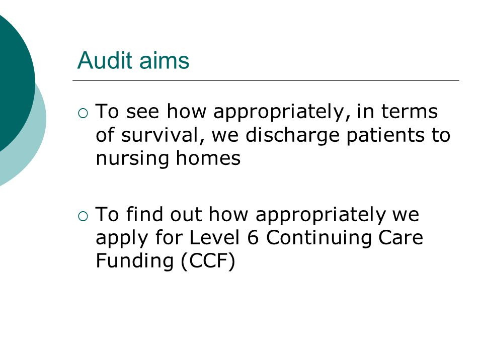 Audit aims  To see how appropriately, in terms of survival, we discharge patients to nursing homes  To find out how appropriately we apply for Level 6 Continuing Care Funding (CCF)