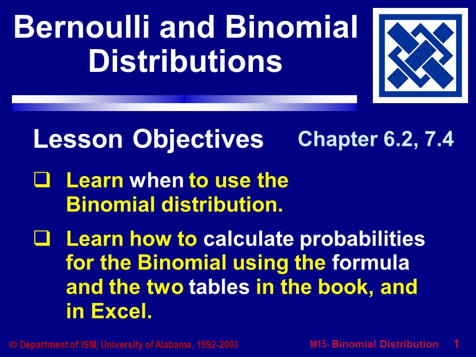M15- Binomial Distribution 1  Department of ISM, University of Alabama, 1992-2003 Lesson Objectives  Learn when to use the Binomial distribution.