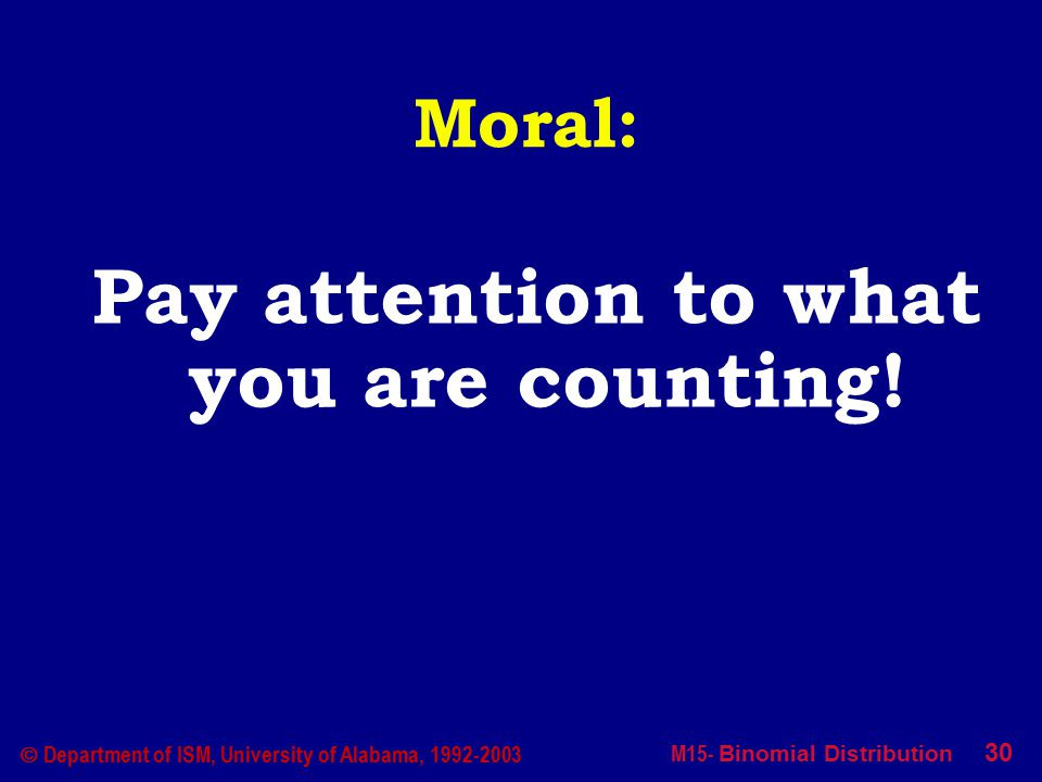 M15- Binomial Distribution 30  Department of ISM, University of Alabama, 1992-2003 Moral: Pay attention to what you are counting!