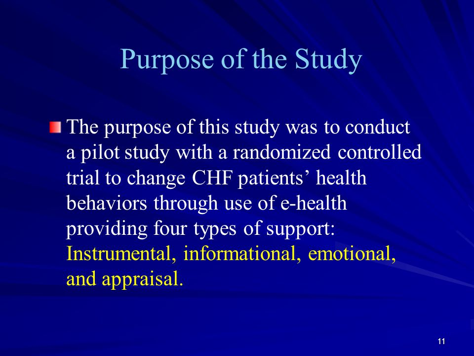 11 Purpose of the Study The purpose of this study was to conduct a pilot study with a randomized controlled trial to change CHF patients' health behaviors through use of e-health providing four types of support: Instrumental, informational, emotional, and appraisal.