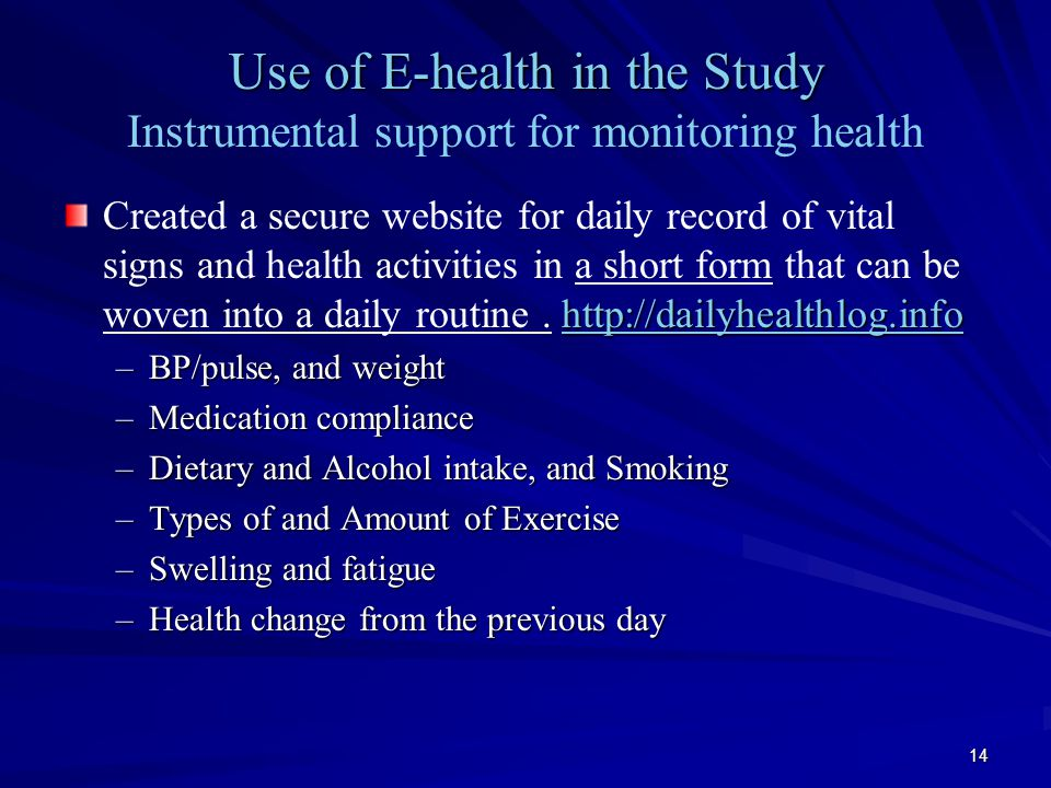 14 Use of E-health in the Study Use of E-health in the Study Instrumental support for monitoring health http://dailyhealthlog.info Created a secure website for daily record of vital signs and health activities in a short form that can be woven into a daily routine.