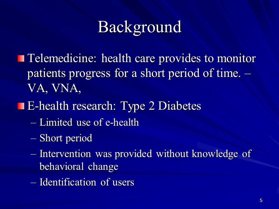 5 Background Telemedicine: health care provides to monitor patients progress for a short period of time. – VA, VNA, E-health research: Type 2 Diabetes