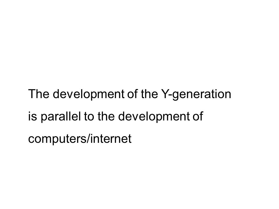 The development of the Y-generation is parallel to the development of computers/internet