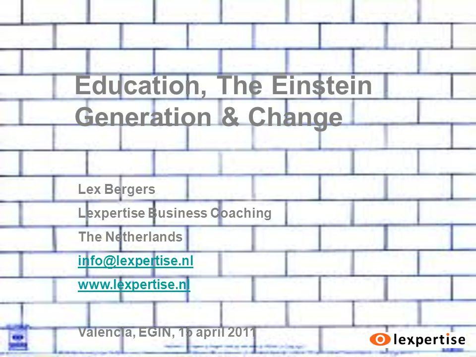 Education, The Einstein Generation & Change Lex Bergers Lexpertise Business Coaching The Netherlands info@lexpertise.nl www.lexpertise.nl Valencia, EGIN, 15 april 2011
