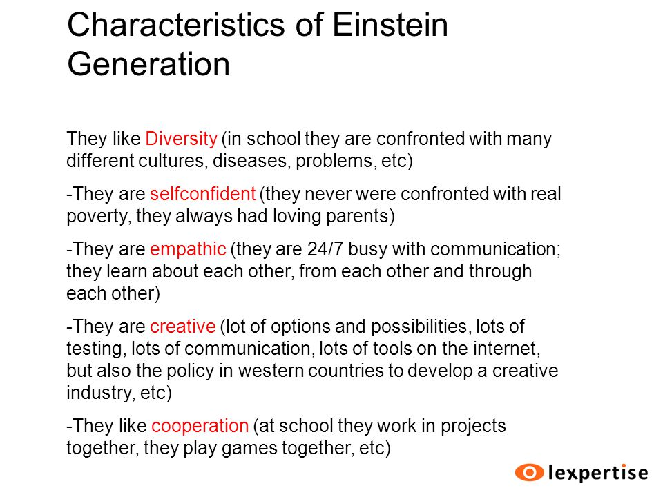 Characteristics of Einstein Generation They like Diversity (in school they are confronted with many different cultures, diseases, problems, etc) -They are selfconfident (they never were confronted with real poverty, they always had loving parents) -They are empathic (they are 24/7 busy with communication; they learn about each other, from each other and through each other) -They are creative (lot of options and possibilities, lots of testing, lots of communication, lots of tools on the internet, but also the policy in western countries to develop a creative industry, etc) -They like cooperation (at school they work in projects together, they play games together, etc)