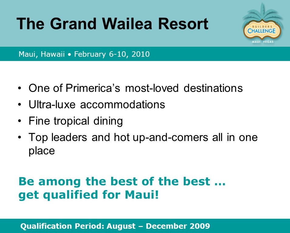 The Grand Wailea Resort One of Primerica's most ‑ loved destinations Ultra ‑ luxe accommodations Fine tropical dining Top leaders and hot up ‑ and ‑ comers all in one place Maui, Hawaii February 6 ‑ 10, 2010 Qualification Period: August – December 2009 Be among the best of the best … get qualified for Maui!