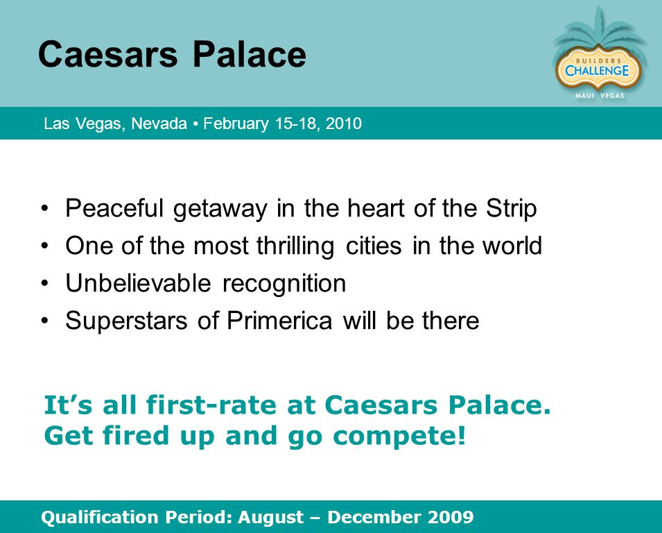 Caesars Palace Peaceful getaway in the heart of the Strip One of the most thrilling cities in the world Unbelievable recognition Superstars of Primerica will be there Las Vegas, Nevada February 15 ‑ 18, 2010 Qualification Period: August – December 2009 It's all first ‑ rate at Caesars Palace.