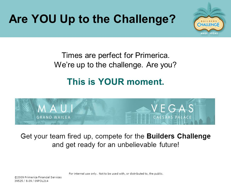 Are YOU Up to the Challenge? Times are perfect for Primerica. We're up to the challenge. Are you? This is YOUR moment. Get your team fired up, compete