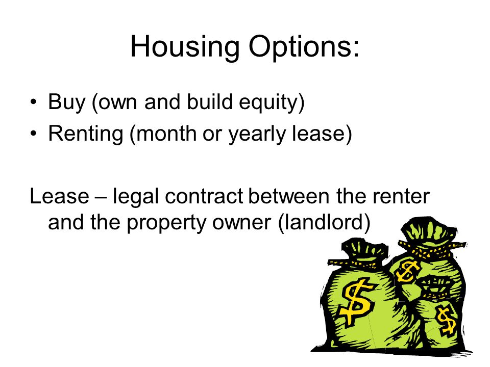 Housing Options: Buy (own and build equity) Renting (month or yearly lease) Lease – legal contract between the renter and the property owner (landlord)
