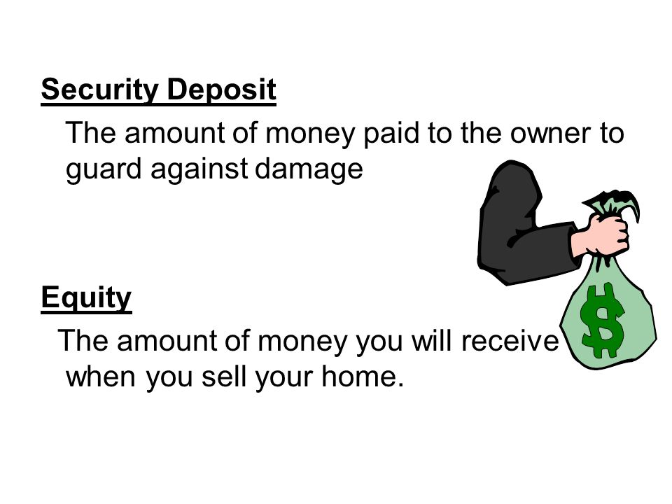 Security Deposit The amount of money paid to the owner to guard against damage Equity The amount of money you will receive when you sell your home.
