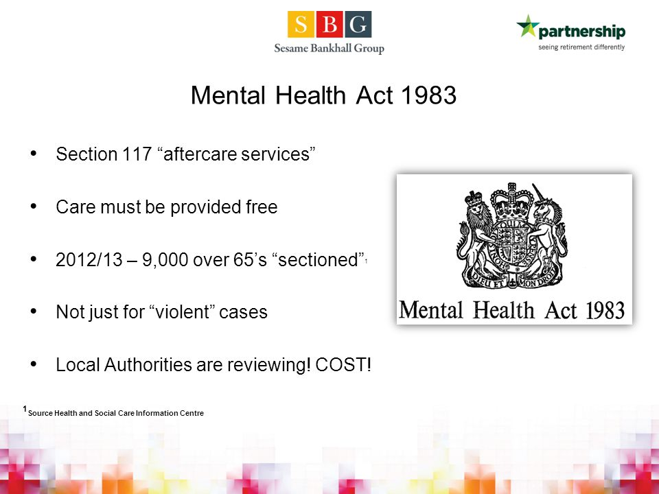 Section 117 aftercare services Care must be provided free 2012/13 – 9,000 over 65's sectioned 1 Not just for violent cases Local Authorities are reviewing.