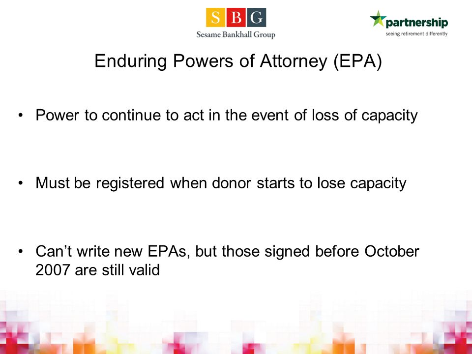 Enduring Powers of Attorney (EPA) Power to continue to act in the event of loss of capacity Must be registered when donor starts to lose capacity Can't write new EPAs, but those signed before October 2007 are still valid