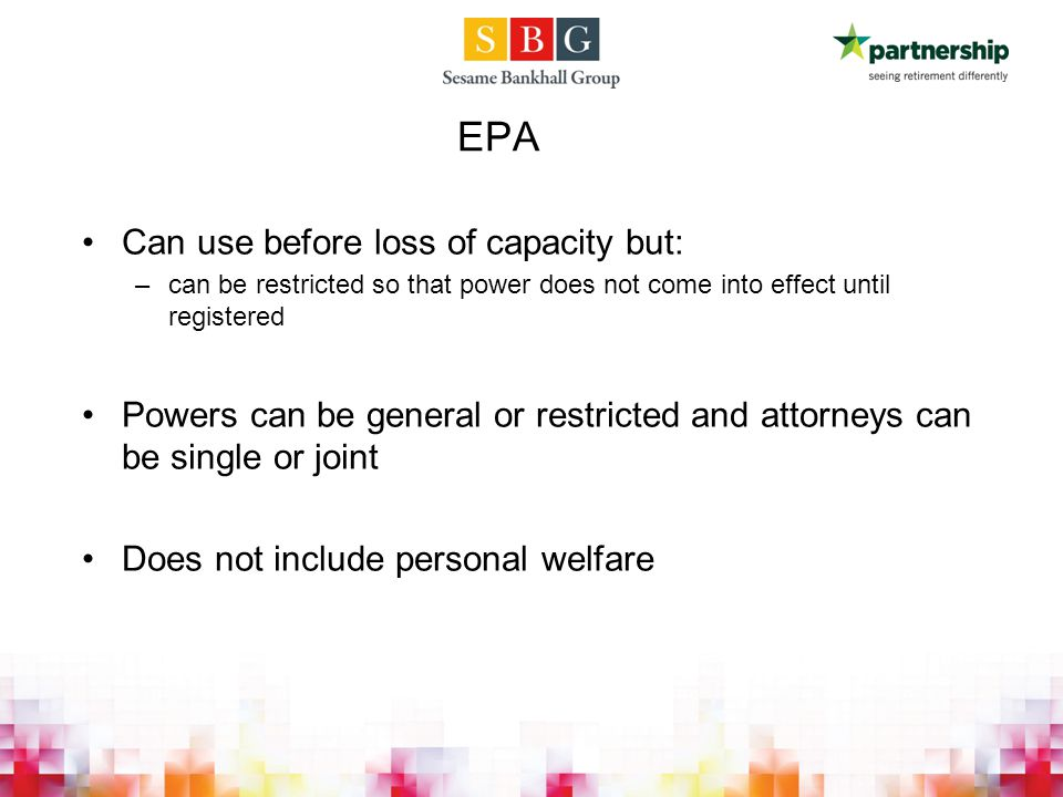 EPA Can use before loss of capacity but: –can be restricted so that power does not come into effect until registered Powers can be general or restricted and attorneys can be single or joint Does not include personal welfare