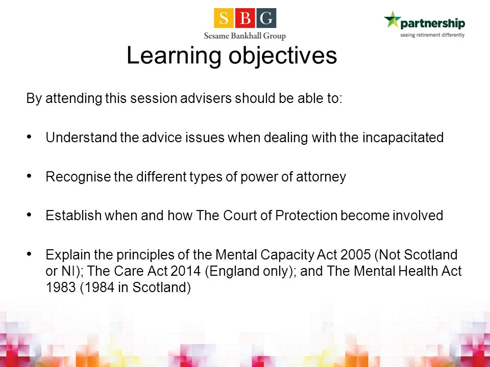By attending this session advisers should be able to: Understand the advice issues when dealing with the incapacitated Recognise the different types of power of attorney Establish when and how The Court of Protection become involved Explain the principles of the Mental Capacity Act 2005 (Not Scotland or NI); The Care Act 2014 (England only); and The Mental Health Act 1983 (1984 in Scotland) Learning objectives