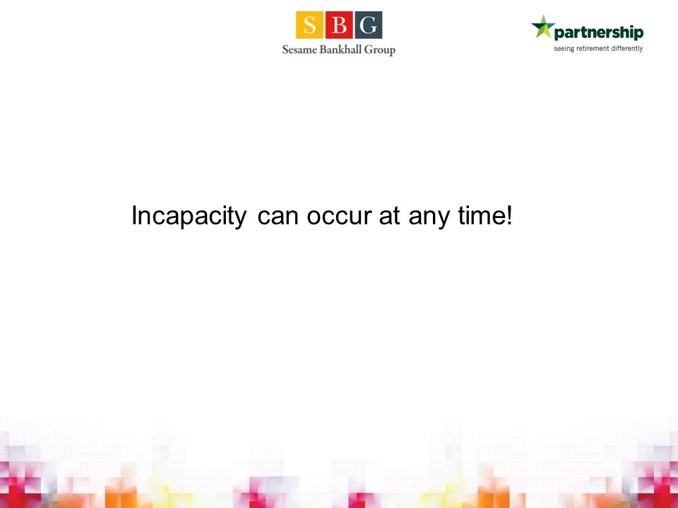 Incapacity can occur at any time!