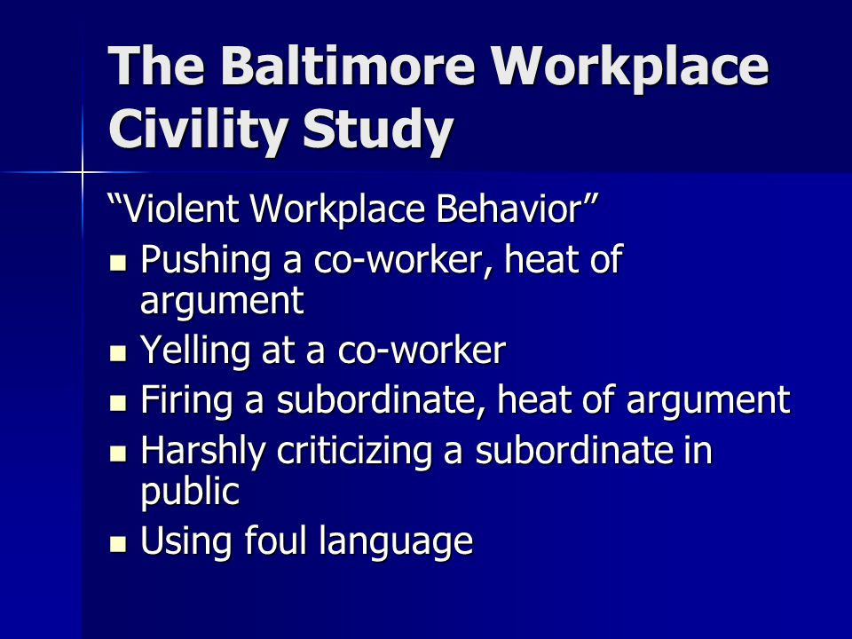 The Baltimore Workplace Civility Study Violent Workplace Behavior Pushing a co-worker, heat of argument Pushing a co-worker, heat of argument Yelling at a co-worker Yelling at a co-worker Firing a subordinate, heat of argument Firing a subordinate, heat of argument Harshly criticizing a subordinate in public Harshly criticizing a subordinate in public Using foul language Using foul language