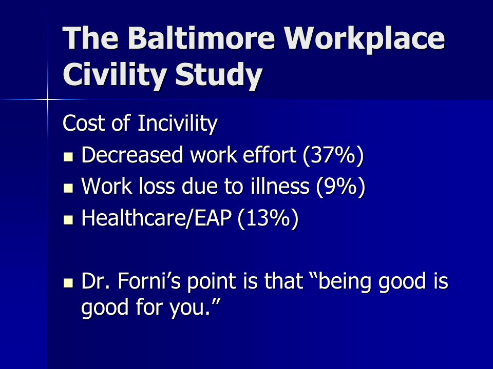 The Baltimore Workplace Civility Study Cost of Incivility Decreased work effort (37%) Decreased work effort (37%) Work loss due to illness (9%) Work loss due to illness (9%) Healthcare/EAP (13%) Healthcare/EAP (13%) Dr.