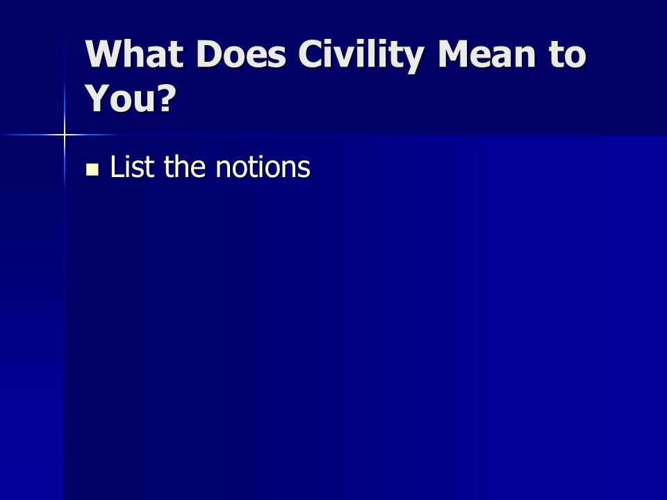 What Does Civility Mean to You? List the notions List the notions