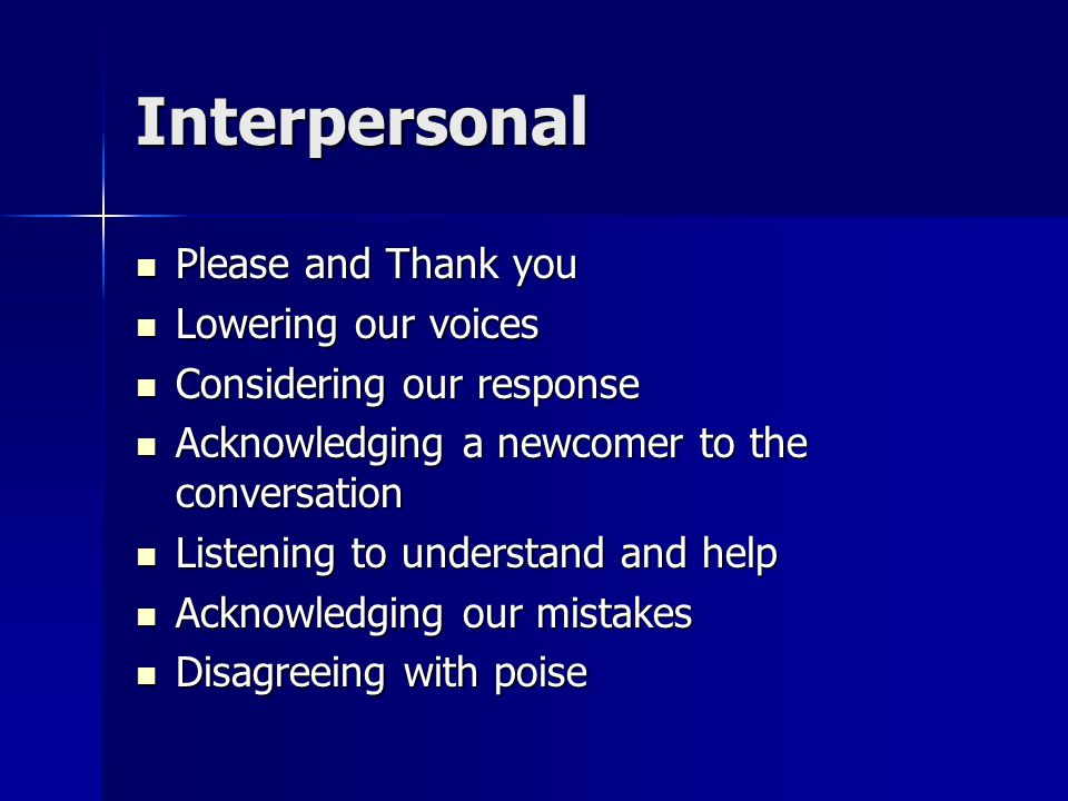 Interpersonal Please and Thank you Please and Thank you Lowering our voices Lowering our voices Considering our response Considering our response Acknowledging a newcomer to the conversation Acknowledging a newcomer to the conversation Listening to understand and help Listening to understand and help Acknowledging our mistakes Acknowledging our mistakes Disagreeing with poise Disagreeing with poise