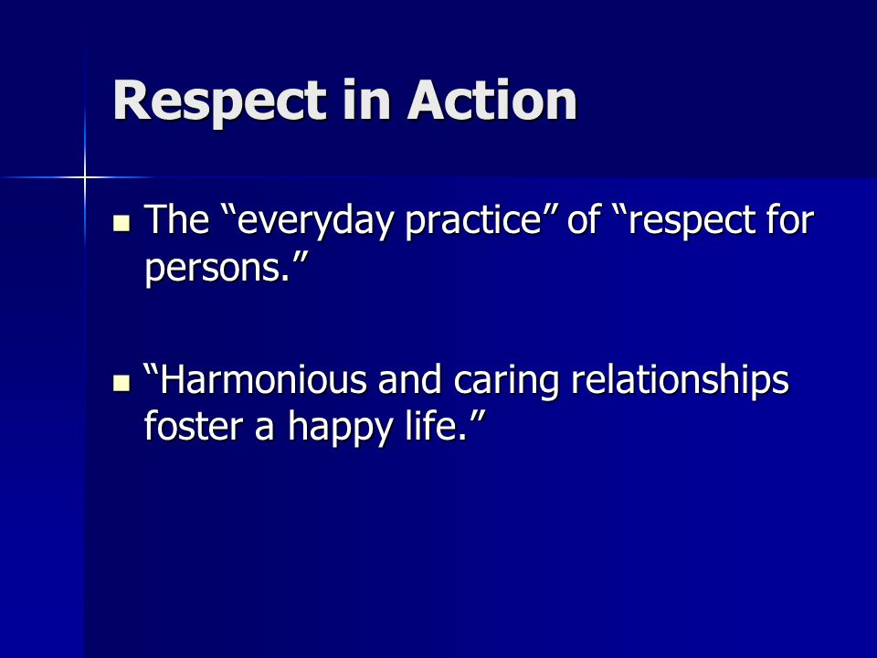 Respect in Action The everyday practice of respect for persons. The everyday practice of respect for persons. Harmonious and caring relationships foster a happy life. Harmonious and caring relationships foster a happy life.