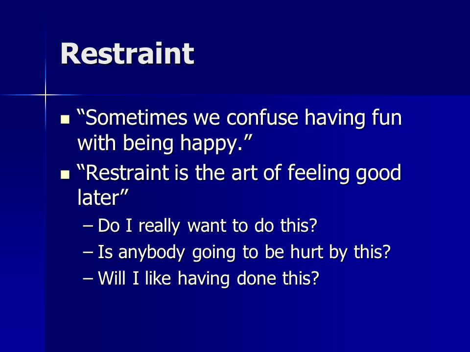 Restraint Sometimes we confuse having fun with being happy. Sometimes we confuse having fun with being happy. Restraint is the art of feeling good later Restraint is the art of feeling good later –Do I really want to do this.