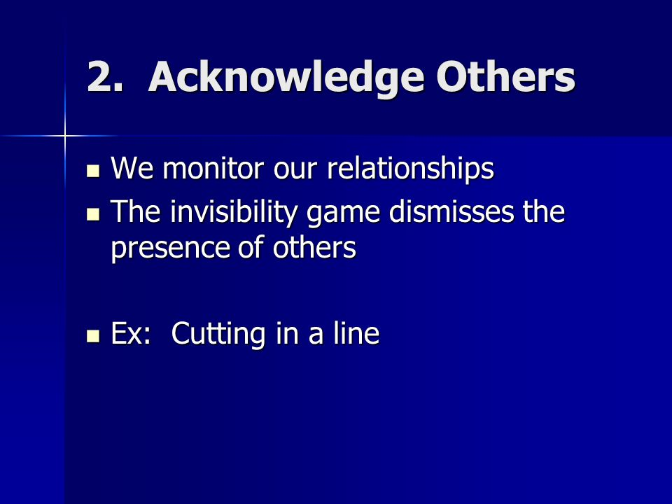 2. Acknowledge Others We monitor our relationships We monitor our relationships The invisibility game dismisses the presence of others The invisibilit