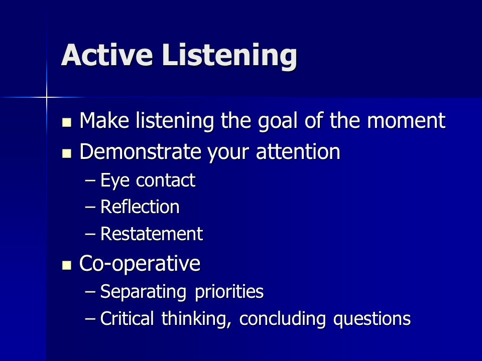Active Listening Make listening the goal of the moment Make listening the goal of the moment Demonstrate your attention Demonstrate your attention –Eye contact –Reflection –Restatement Co-operative Co-operative –Separating priorities –Critical thinking, concluding questions
