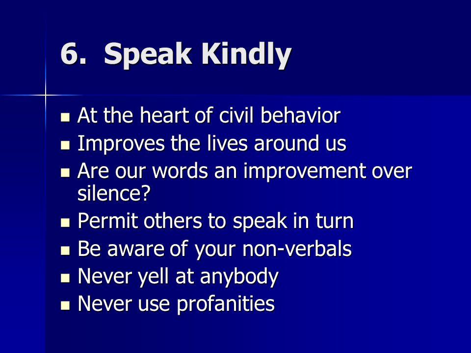 6. Speak Kindly At the heart of civil behavior At the heart of civil behavior Improves the lives around us Improves the lives around us Are our words