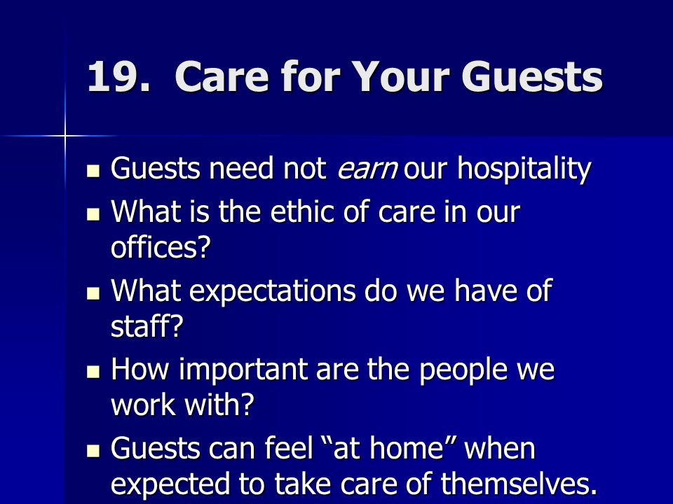 19. Care for Your Guests Guests need not earn our hospitality Guests need not earn our hospitality What is the ethic of care in our offices? What is t