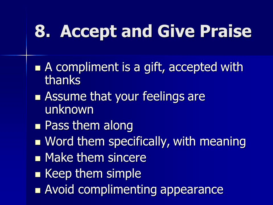 8. Accept and Give Praise A compliment is a gift, accepted with thanks A compliment is a gift, accepted with thanks Assume that your feelings are unkn