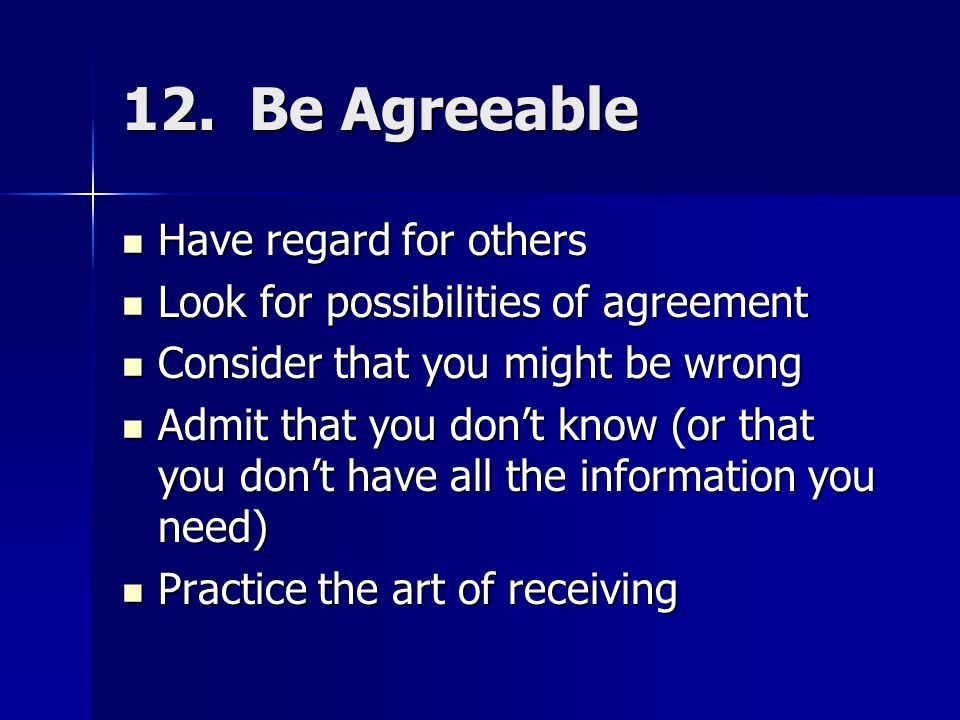 12. Be Agreeable Have regard for others Have regard for others Look for possibilities of agreement Look for possibilities of agreement Consider that y