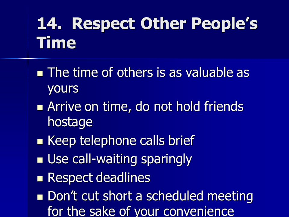 14. Respect Other People's Time The time of others is as valuable as yours The time of others is as valuable as yours Arrive on time, do not hold frie