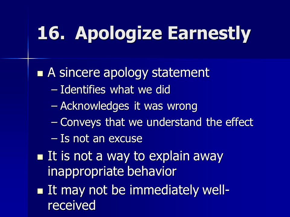 16. Apologize Earnestly A sincere apology statement A sincere apology statement –Identifies what we did –Acknowledges it was wrong –Conveys that we un