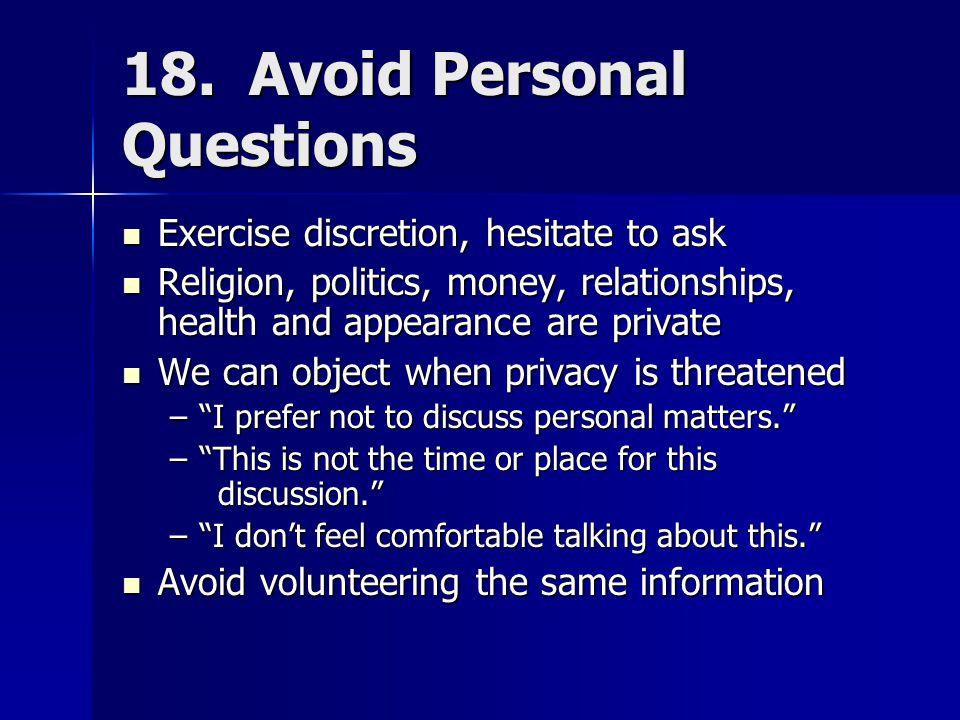 18. Avoid Personal Questions Exercise discretion, hesitate to ask Exercise discretion, hesitate to ask Religion, politics, money, relationships, healt