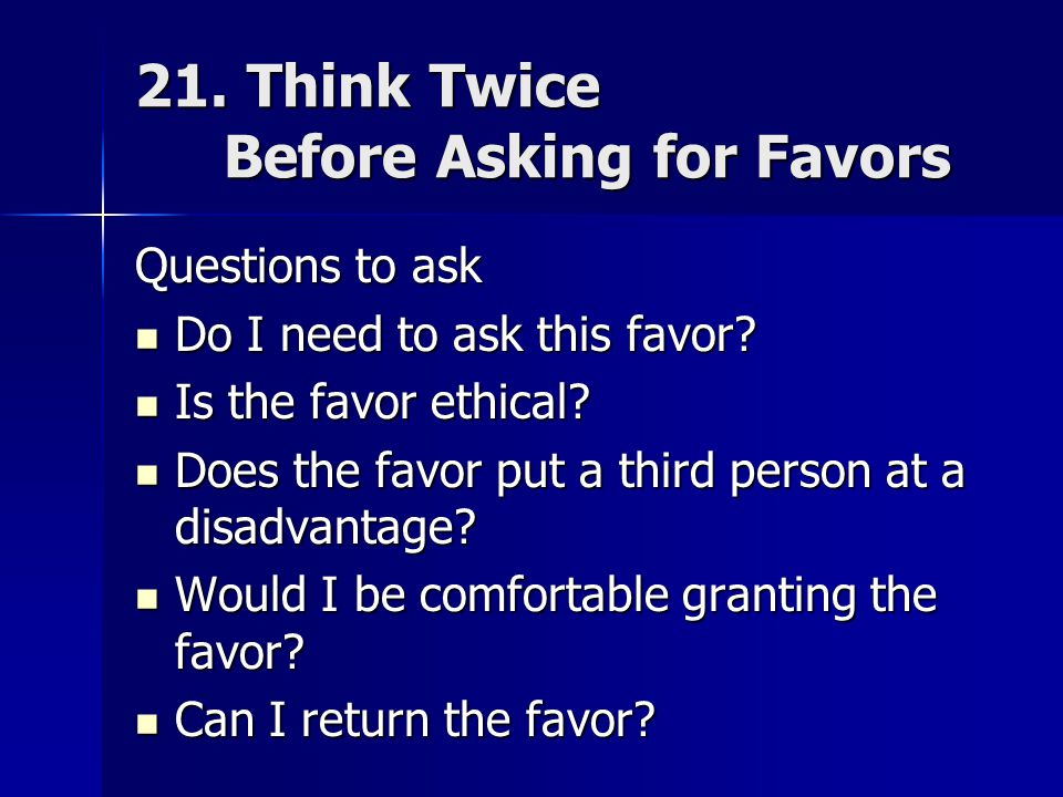 21. Think Twice Before Asking for Favors Questions to ask Do I need to ask this favor.
