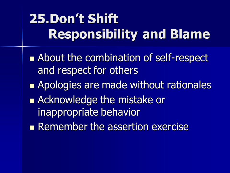 25.Don't Shift Responsibility and Blame About the combination of self-respect and respect for others About the combination of self-respect and respect for others Apologies are made without rationales Apologies are made without rationales Acknowledge the mistake or inappropriate behavior Acknowledge the mistake or inappropriate behavior Remember the assertion exercise Remember the assertion exercise