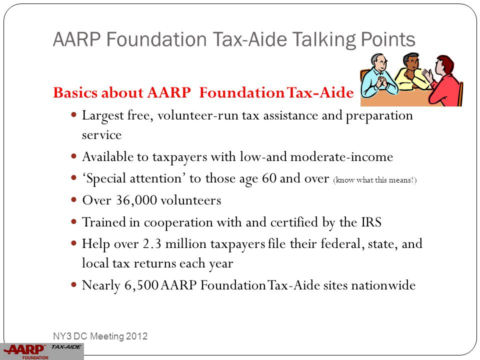 AARP Foundation Tax-Aide Talking Points Basics about AARP Foundation Tax-Aide Largest free, volunteer-run tax assistance and preparation service Available to taxpayers with low-and moderate-income 'Special attention' to those age 60 and over (know what this means!) Over 36,000 volunteers Trained in cooperation with and certified by the IRS Help over 2.3 million taxpayers file their federal, state, and local tax returns each year Nearly 6,500 AARP Foundation Tax-Aide sites nationwide 13 NY3 DC Meeting 2012
