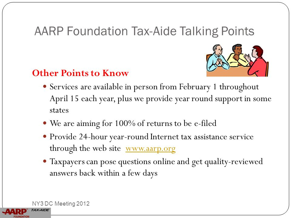 AARP Foundation Tax-Aide Talking Points Other Points to Know Services are available in person from February 1 throughout April 15 each year, plus we provide year round support in some states We are aiming for 100% of returns to be e-filed Provide 24-hour year-round Internet tax assistance service through the web site www.aarp.orgwww.aarp.org Taxpayers can pose questions online and get quality-reviewed answers back within a few days 14 NY3 DC Meeting 2012