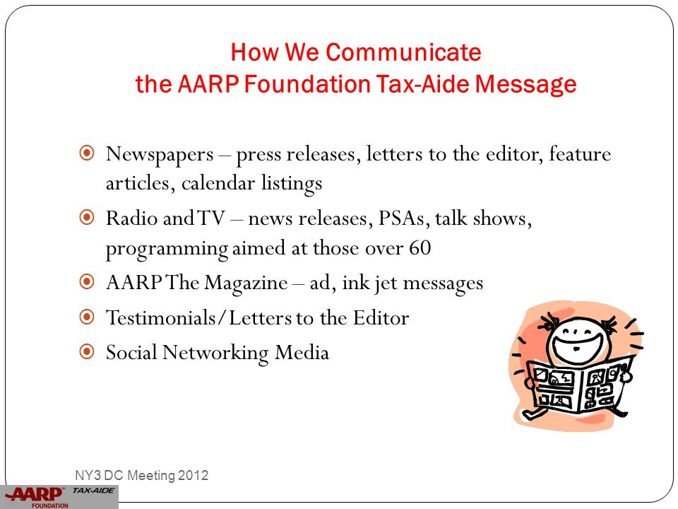 How We Communicate the AARP Foundation Tax-Aide Message  Newspapers – press releases, letters to the editor, feature articles, calendar listings  Radio and TV – news releases, PSAs, talk shows, programming aimed at those over 60  AARP The Magazine – ad, ink jet messages  Testimonials/Letters to the Editor  Social Networking Media 15 NY3 DC Meeting 2012