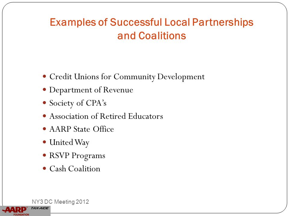 Examples of Successful Local Partnerships and Coalitions Credit Unions for Community Development Department of Revenue Society of CPA's Association of Retired Educators AARP State Office United Way RSVP Programs Cash Coalition 6 NY3 DC Meeting 2012